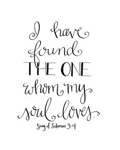 I Have Found the One Whom My Soul Loves / Song of Solomon 3:4 / by HandwrittenWord  Oh Solomon, talk to me.