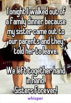 Tonight I walked out of a family dinner because my sister came out to our parents and they told her to leave. We left together hand in hand. Sisters forever!