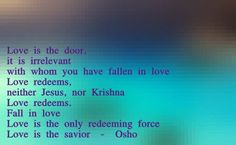 """Love is the door, it is irrelevant with whom you have fallen in love. Love redeems, neither Jesus, nor Krishna. Love redeems."" ~ Osho"