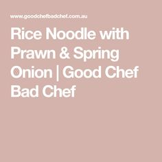 Rice Noodle with Prawn & Spring Onion | Good Chef Bad Chef Glutinous Rice Flour, Best Chef, Rice Noodles, Corn Starch, Prawn, Coriander, Tofu, Onion, I Am Awesome