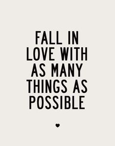 Fall in love with as many things as possible <3