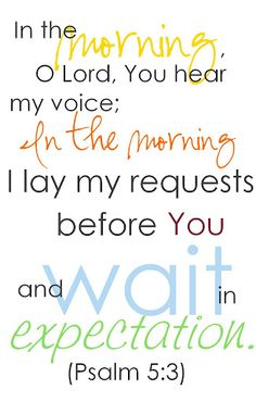 """In the morning, LORD, you hear my voice; in the morning I lay my requests before you and wait EXPECTANTLY."" Ps. 5:3 <-- NOT just...patiently. waiting.  BUT...patiently. waiting. EXPECTANTLY."