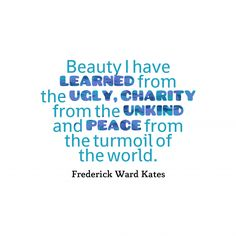 Beauty I have learned from the ugly, charity from the unkind and peace from the turmoil of the world.