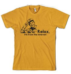 Relax everyone.  I'm from the internet!  The internet is a magical bastion of universal truths created by Al Gore.  A place where men are men, women are men and little girls are FBI agents.  Here, everything is real and totally believable.    People always seem to worry so I'm glad there's now a t-shirt I can wear to put everyone's mind at ease.