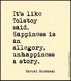 It's like Tolstoy said. Happiness is an allegory, unhappiness a story - Haruki Murakami Literature Quotes, Author Quotes, Words Quotes, Book Quotes, Wise Words, Me Quotes, Sayings, Strong Quotes, Attitude Quotes