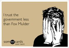 I trust the government less than Fox Mulder