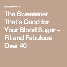 The Sweetener That's Good for Your Blood Sugar – Fit and Fabulous Over 40