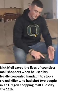 Nick Meli saved the lives of countless mall shoppers when he used his legally concealed handgun to stop a crazed killer who shot 2 people in Oregon shopping mall the 11th. .... Interesting, I hadn't seen this on the news.