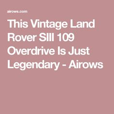 This Vintage Land Rover SIII 109 Overdrive Is Just Legendary - Airows