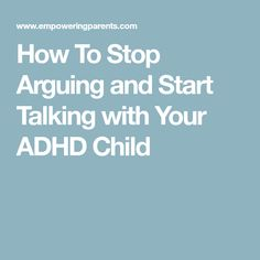 How To Stop Arguing and Start Talking with Your ADHD Child