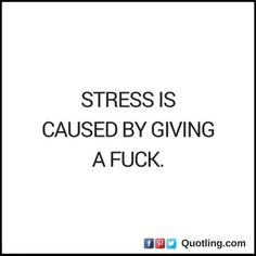 Stress is caused by giving a fuck | Stress Quote - Quotling