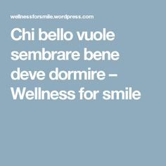 Chi bello vuole sembrare bene deve dormire – Wellness for smile