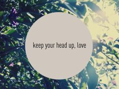 """Keep your head up love, nobody here can stop us. """"You and Me"""" Parachute. Or The Lumineers Stubborn Love"""