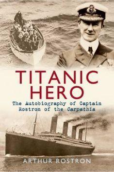 Titanic hero : the autobiography of captain Rostron of the Carpathia / Arthur Rostron