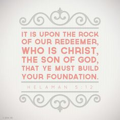 """It is upon the rock of our Redeemer, who is Christ, the Son of God, that ye must build your foundation.""—Helaman 5:12"