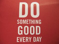 Do something good every day.   What good did YOU do today?