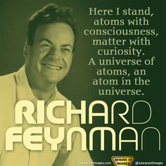 Here I stand, atoms with consciousness, matter with curiosity. A universe of atoms, and atom in the universe.  ~Richard Feynman
