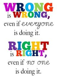 wrong - right  Sometimes it takes a very strong person to stand up for what is right. Everyone has the power to do so.  Have courage, you can do it.