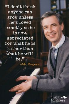 """""""I don't think anyone can grow unless he's loved exactly as he is now, appreciated for what he is rather than what he will be. Great Quotes, Quotes To Live By, Me Quotes, Inspirational Quotes, Cherish Quotes, Wisdom Quotes, Great Words, Wise Words, Mr Rogers Quote"""