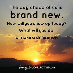 Today is a new day. The beginning of a new week. How will you show up? How will you make a difference? What actions will you take to be fully present?