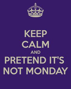 Keep calm and pretend it's not Monday - This will be me very soon - back to work - nooooooo!