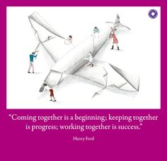 """""""Coming together is a beginning; keeping together is progress; working together is success."""" Henry Ford"""