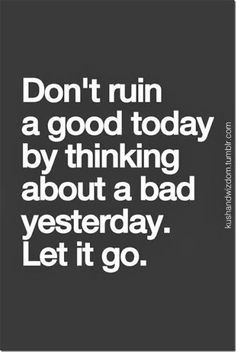 Don't ruin today's good mood by remembering yesterday's bad one. Accept what was yesterday; accept what was today; don't worry about tomorrow