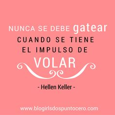 """""""Nunca se debe gatear cuando se tiene el impuso de volar"""" - Hellen Keller…"""