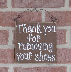 Thank You for Removing Your Shoes sign... I sssooo need this for my house because we don't wear shoes in the house... itz either slippers or barefoot in our house... AND many times we change clothes as soon as we come into the house as well so we don't bring germs into the house as well!!!