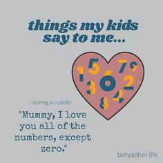 "Things my kids say to me... ""Mummy, I love you all of the numbers, except zero."" #beholdher.life #thingskidssay #kidquote #funnykid #motherhood"