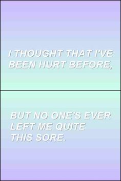 """"""" I thought that I've been hurt before, but no one's ever left me quite this sore."""""""