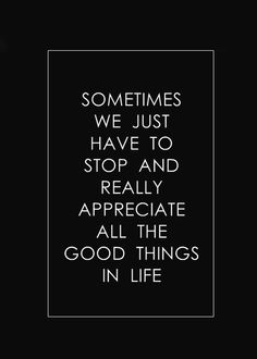 .Sometimes we just have to stop and really appreciate all the good things in life.