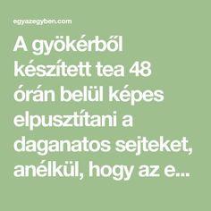 A gyökérből készített tea 48 órán belül képes elpusztítani a daganatos sejteket, anélkül, hogy az egészséges sejtekben kárt okozna.