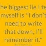 The biggest lie I tell myself is I don't need to write that down I'll remember it.