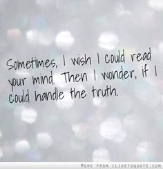 Sometimes, I wish I could read your mind. Then I wonder, if I could handle the truth.