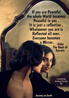 "If you are Peaceful the whole World becomes Peaceful to you . It is just a reflection . Whatsoever you are is Reflected all over. Everyone becomes a Mirror."" - OSHO The Book of Secrets: 112 Meditations to Discover the Mystery Within"