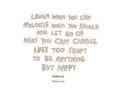 laugh when you can, apologize when you should and let go of what you can't change; lifes too short to be anything but happy #typography #quote #advice