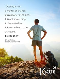 Destiny is not a matter of chance, it is a matter of choice. It is not something to be waited for. It is something to be achieved.  Live higher. - Steven Hatch, Senior Vice President at Kyäni
