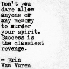 Don't you dare allow anyone or any memory to murder your spirit. Success is the classiest revenge.