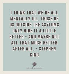 """I think that we're all mentally ill. Those of us outside the asylums only hide it a little better - and mayby not all that much better after all."" - Stephen King"