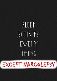 I don't have narcolepsy, but my mom and sister do...it's a horrible condition...not funny like some people make it out to be.