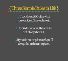 Three simple rules... 1. go after what you want 2. ask 3. keep moving forward