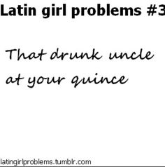 Latin girl problems Drunk aunts actually :p