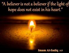 """A believer is not a believer if the light of hope does not exist in his heart."" -Imam al-Sadiq (AS)"