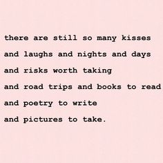 ♥ there are still so many kisses ..and laughs and nights and days ..and risks worth taking ..and road trips and books to read ..and ... ...P O E T R Y  to write and pictures to take ♥