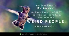 You just have to be aware. And you have to accept that you just have to be one of those weird people. -Abraham