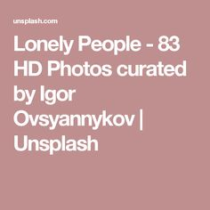 Lonely People - 83 HD Photos curated by Igor Ovsyannykov   Unsplash