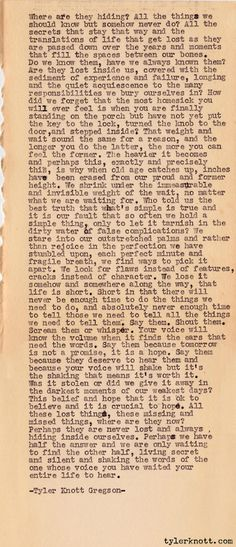 Typewriter Series #73 by Tyler Knott Gregson  Where are they hiding? All the things we shouldknow but somehow never do. All the secrets thatstay that way and the translations of life thatget lost as they are passed down over the years andmoments that fill the spaces between our bones.Do we know them, have we always known them?Are they lost inside us, covered with the sedimentof experience and failure, longing and the quietacquiescence to the many responsibilities we buryourselves in? How…