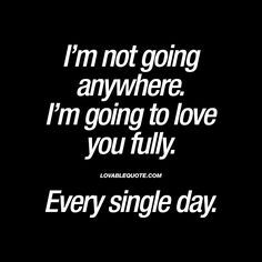 """Sad Love Quotes : QUOTATION – Image : Quotes Of the day – Life Quote """"I'm not going anywhere. I'm going to love you fully. Every single day. Soulmate Love Quotes, Love Quotes For Her, Cute Love Quotes, Romantic Love Quotes, Love Yourself Quotes, Quotes For Him, Words Quotes, Quotes Quotes, Best Couple Quotes"""