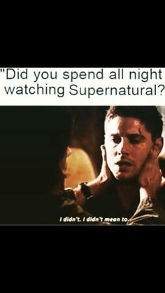 Did you spend all night watching Supernatural? I didn't... I didn't mean to...